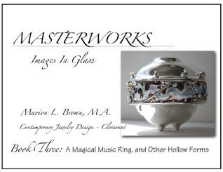Masterworks Images In Gass Book Three: A Magical Musical Ring, and Other Hollow Forms (Masterworks Images In Glass 3)  by  Marion L. Brown