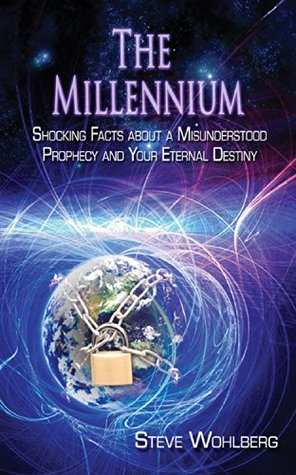The Millennium: Shocking Facts About A Misunderstood Prophecy and Your Eternal Destiny  by  Steve Wohlberg