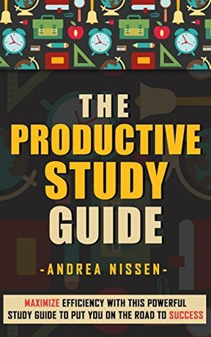 The Productive Study Guide: Maximize Efficiency With This Powerful Study Guide To Put You On The Road to Success  by  Andrea Nissen