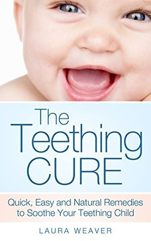 The Teething Cure: Quick, Easy and Natural Remedies to Soothe Your Teething Child Laura Weaver