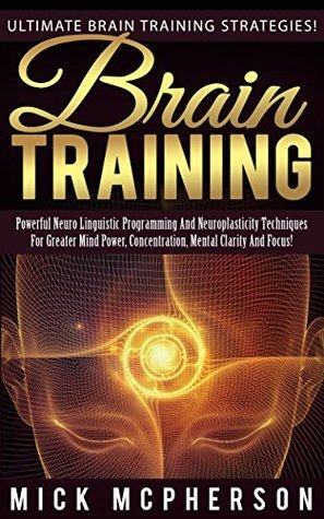 Brain Training: Ultimate Brain Training Strategies! - Powerful Neuro Linguistic Programming And Neuroplasticity Techniques For Greater Mind Power, Concentration, ... Memory Improvement, Brain Power Strategies) Mick McPherson