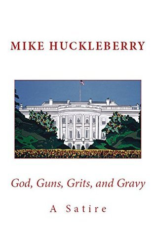 God, Guns, Grits, and Gravy: A Satire  by  Mike Huckleberry