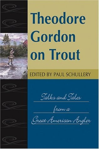 Theodore Gordon on Trout: Talks and Tales from a Great American Angler (Fly-Fishing Classics Series) Theodore Gordon