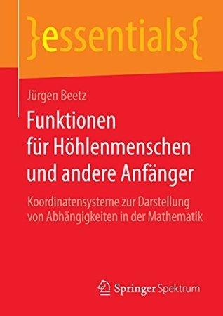 Funktionen für Höhlenmenschen und andere Anfänger: Koordinatensysteme zur Darstellung von Abhängigkeiten in der Mathematik Jürgen Beetz