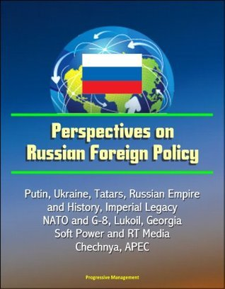 Perspectives on Russian Foreign Policy - Putin, Ukraine, Tatars, Russian Empire and History, Imperial Legacy, NATO and G-8, Lukoil, Georgia, Soft Power and RT Media, Chechnya, APEC  by  U.S. Government