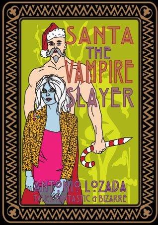 SANTA THE VAMPIRE SLAYER: Antonio Lozadas Tales Fantastic & Bizarre Antonio Lozada