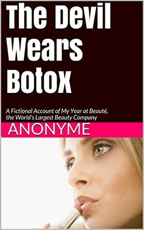 The Devil Wears Botox: A Fictional Account of My Year at Beauté, the Worlds Largest Beauty Company  by  Anonyme