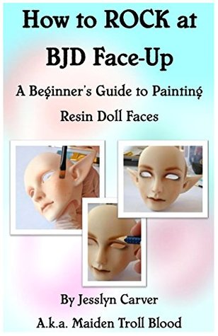 How to Rock at BJD Face-Up: A Beginners Guide to Painting Resin Doll Faces  by  Jesslyn Carver