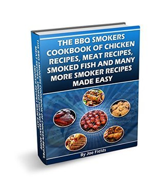 THE BBQ SMOKERS COOKBOOK OF CHICKEN RECIPES, MEAT RECIPES, SMOKED FISH, AND MANY MORE SMOKER RECIPES MADE EASY  by  Joe Fields