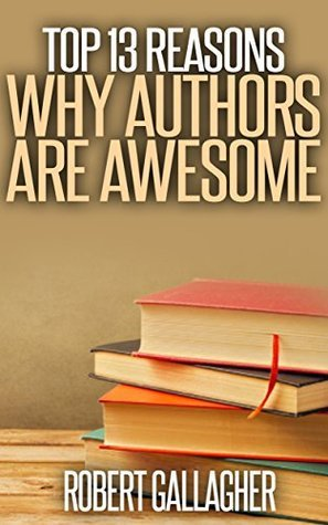 Top 13 Reasons Why Authors are Awesome  by  Robert Gallagher