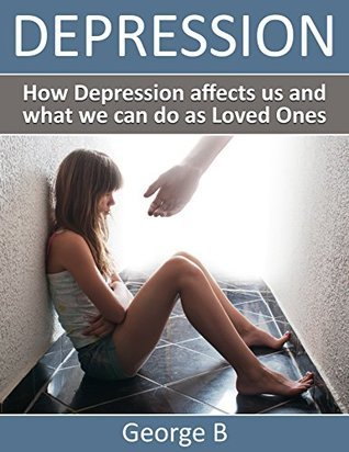 Depression: How Depression affects us and what we can do as Loved Ones George  B.