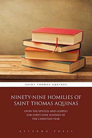 Ninety-Nine Homilies of Saint Thomas Aquinas: Upon the Epistles and Gospels for Forty-Nine Sundays of the Christian Year  by  Thomas Aquinas