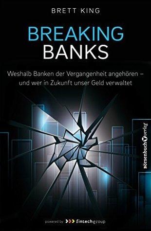 Breaking Banks - Weshalb Banken der Vergangenheit angehören und wer in Zukunft unser Geld verwaltet  by  Brett King