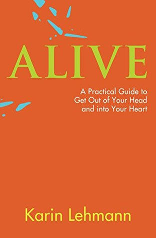 Alive: A Practical Guide to Get Out of Your Head and Into Your Heart  by  Karin Lehmann