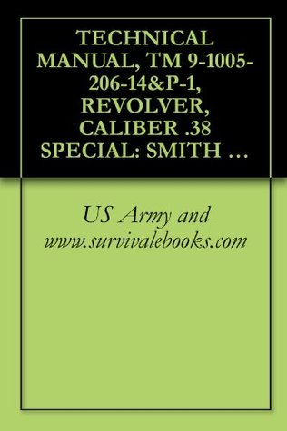 TECHNICAL MANUAL, TM 9-1005-206-14&P-1, REVOLVER, CALIBER .38 SPECIAL: SMITH AND WESSON MILITARY AND POLICE, M10, AND REVOLVER, CALIBER .38 SPECIAL: RUGER SERVICE SIX, 4-INCH BARREL, M108, 1985  by  US Army and www.survivalebooks.com