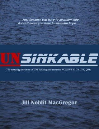 Unsinkable: The Inspiring True Story of USS Indianapolis Survivor: ROBERT P. GAUSE, QM1  by  Jill Noblit MacGregor