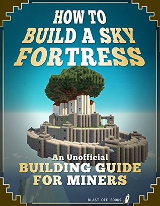 How To Build A Sky Fortress: An Unofficial Building Guide for Miners  by  Blast Off Books