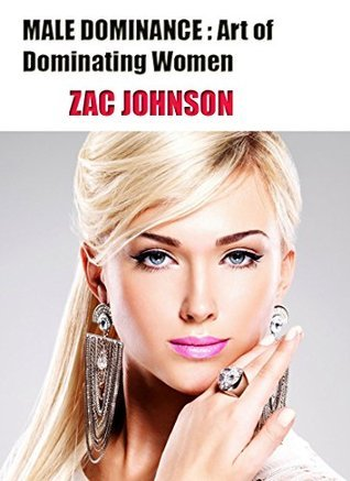 Male Dominance: The Art of Dominating Women  by  Zac Johnson