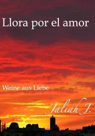 Llora por el amor: Weine aus Liebe Jaliah J.