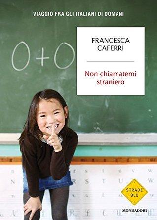 Non chiamatemi straniero: Viaggio fra gli italiani di domani Francesca Caferri