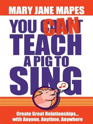 You CAN Teach a Pig to Sing - Create Great Relationships...with Anyone, Anytime, Anywhere Mary Jane Mapes