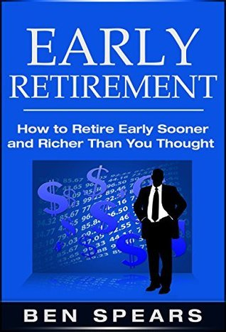 Early Retirement: How To Retire Early Sooner And Richer Than You Thought (Early Retirement, Early Decision, Retirement, Retirement Planning, Retirement Books, Retirement Planning Roadmap) Ben Spears