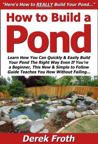 How to Build a Pond: Learn How You Can Quickly & Easily Build Your Pond The Right Way Even If Youre a Beginner, This New & Simple to Follow Guide Teaches You How Without Failing Derek Froth