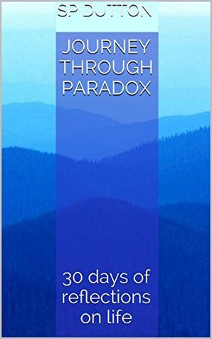 Journey Through Paradox: 30 days of reflections on life SP Dutton