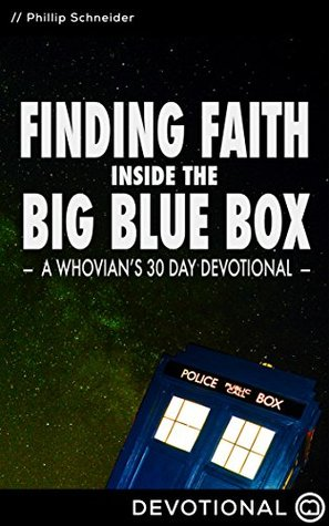 Finding Faith Inside the Big Blue Box: A Whovians 30 Day Devotional Phil Schneider