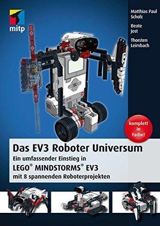 Das EV3 Roboter Universum: Ein umfassender Einstieg in LEGO® MINDSTORMS® EV3 mit 8 spannenden Roboterprojekten. Matthias Paul Scholz