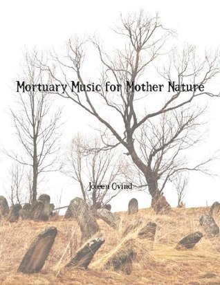 Mortuary Music for Mother Nature  by  Joleen Ovind