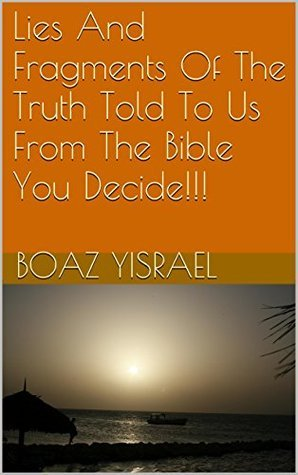 Lies And Fragments Of The Truth Told To Us From The Bible You Decide!!! (Are We Going To Hell In A Hand Basket??? Book 2) Boaz Yisrael