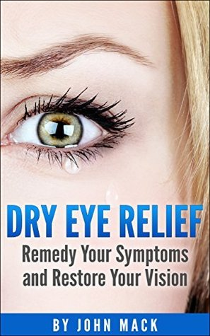 Dry Eye Relief: Remedy Your Dry Eyes and Restore Your Vision John Mack