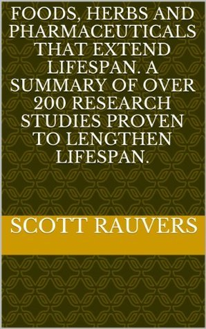 Foods, Herbs and Pharmaceuticals that Extend Lifespan. A Summary Of Over 200 Research Studies Proven To Lengthen Lifespan.  by  Scott Rauvers
