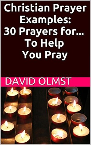 Christian Prayer Examples: 30 Prayers for... To Help You Pray David Olmst