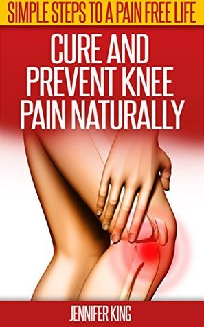Knee Pain Cure: Tips To Cure And Prevent Knee Pain Naturally. Jennifer King