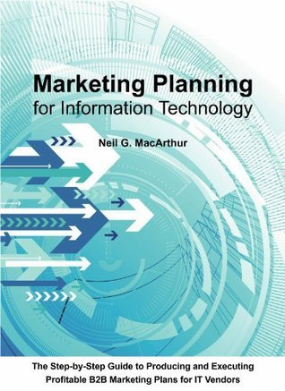 Marketing Planning For Information Technology: A step-by-step guide to producing and executing a business-to-business marketing plan for IT vendors  by  Neil MacArthur