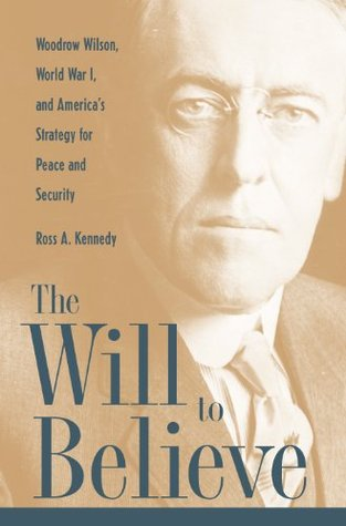 The Will To Believe: Woodrow Wilson, World War I, and Americas Strategy for Peace and Security  by  Ross Kennedy