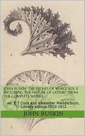 John Ruskin  The Stones of Venice vol II including The Nature of Gothic from The Complete Works: ed. E T Cook and Alexander Wedderburn, Library edition ... of the Works of John Ruskin Book 10) John Ruskin