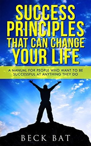 Success Principles That Can Change Your Life: A Manual For People Who Want To Be Successful At Anything They Do Beck Bat