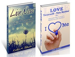 Love Yourself -Live Now ~ 2 in 1 Bundle ~: Easy to Follow Steps to Love Yourself and Live in the Present Moment  by  Kathie M. Thomson