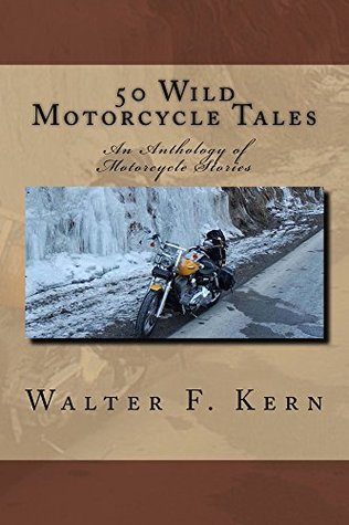 50 Wild Motorcycle Tales: An Anthology of Motorcycle Stories  by  Walter F Kern