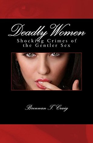 Deadly Women: Shocking Crimes of the Gentler Sex Brennan T Craig