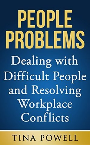 People Problems: Dealing with Difficult People and Resolving Workplace Conflicts  by  Tina Powell
