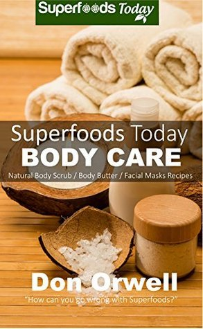 Superfoods Today Body Care: Natural Recipes for Beautiful Skin and Hair. Body Scrubs and Facial Masks for Soft Skin Treatment  by  Don Orwell