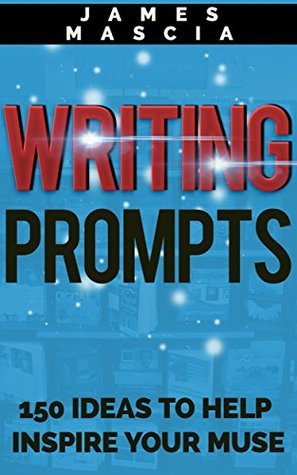 Writing Prompts: 150 Ideas to Inspire Your Muse  by  James Mascia