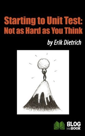 Starting to Unit Test: Not as Hard as You Think  by  Erik Dietrich