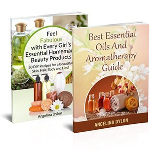 Feel Fabulous with Every Girls Essential Beauty products And Best Essential Oils and Aromatherapy Guide - 2 in 1 Feel Fabulous with Every Girls Essential Homemade Beauty products, Best Essen Angelina Dylon