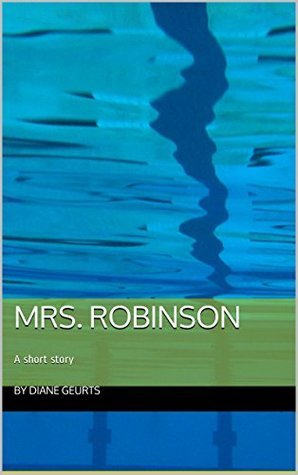 Mrs. Robinson: A short story  by  Diane Geurts