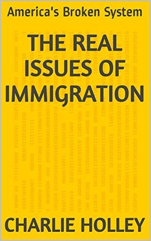 The Real Issues of Immigration: Americas Broken System  by  Charlie Holley